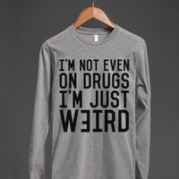 I'M NOT EVEN ON DRUGS. I'M JUST WEIRD. T-SHIRT (IDB022119)