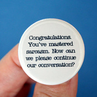 congratulations. you have mastered sarcasm. now can we please return to our conversation.  1.25 inch button.