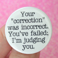 your correction was incorrect. You&#x27;ve failed, I&#x27;m judging you. 1.25 inch button. No one likes a know nothing know it all.