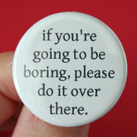 if you are going to be boring, please do it over there. 1.25 inch pinback funny button. boot a bore.