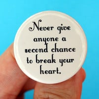 never give anyone a second chance to break your heart.  1.25 inch button. really, once is more than enough.