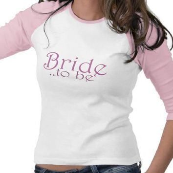 Bride to be tee shirt from Zazzle.com