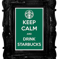 Keep Calm and Drink Starbucks 12 x 18 Keep Calm and Carry On Parody Poster