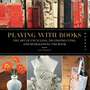 Playing with Books: The Art of Upcycling, Deconstructing, and Reimagining the Book [Paperback]