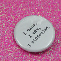 I came, I saw, I ridiculed. 1.25 inch button. Because there's so much to laugh at in this world.