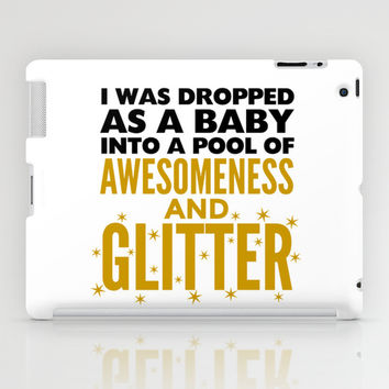I WAS DROPPED AS A BABY INTO A POOL OF AWESOMENESS AND GLITTER iPad Case by CreativeAngel