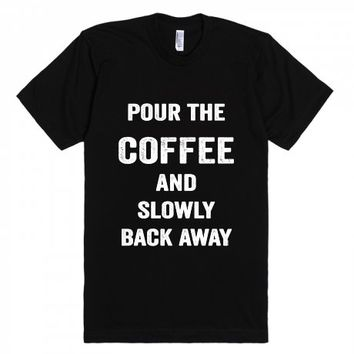 Pour The Coffee And Slowly Back Away-Unisex Black T-Shirt