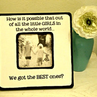 "Picture Frame with Quote ""How is it possible that out of all the little GIRLS in the whole world...We got the BEST ones"""