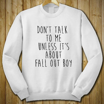 Don't Talk To Me Unless It's About Fall Out Boy Sweater Sweatshirt Shirt # Unisex Adult Size