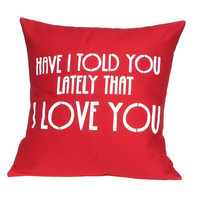 Pillow Cover - Have I told you lately that I love you - Hand Screen Printed Cushion