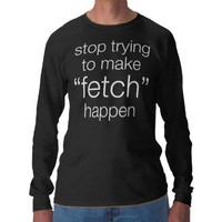 stop trying to make fetch happen shirts from Zazzle.com
