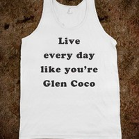 Live every day like you&#x27;re Glen Coco - Fun, Funny, &amp; Popular