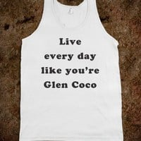 Live every day like you're Glen Coco - Fun, Funny, & Popular
