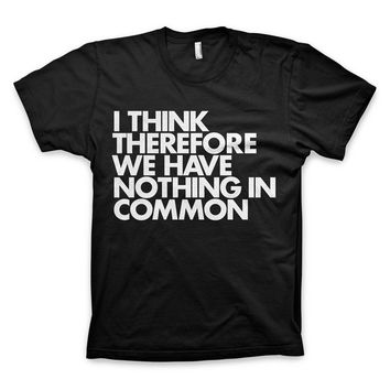 """I think therefore we have nothing in common"" T-Shirt"