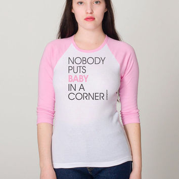 Nobody Puts Baby In A Corner - Ladies 3/4 Sleeve Raglan T-shirt - FREE SHIPPING
