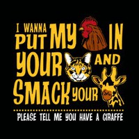 T-Shirt Hell :: Shirts :: I WANNA PUT MY (COCK) IN YOUR (PUSSY) AND SMACK YOUR (GIRAFFE)