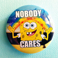 "Nobody Cares (Spongebob) meme - 1.75"" Badge / Button"
