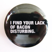 "I find your lack of BACON disturbing- 1.75"" Badge / Pinback Button"