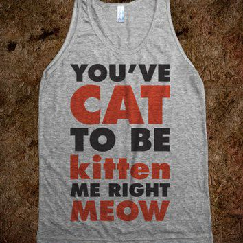 You've Cat To Be Kitten Me Right Meow (Tank) - Attitude Shirts