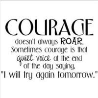 "Amazon.com: Courage Doesn't Always Roar. Sometimes Courage Is That Quiet Voice At The End Of The Day Saying ""I Will Try Again Tomorrow."" wall saying vinyl lettering art decal quote sticker home decal: Home & Kitchen"