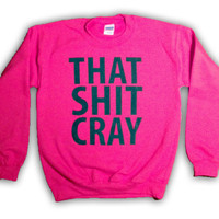 That Sh&% Cray PINK Sweatshirt mature Limited Print  All Sizes Available