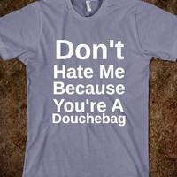 dont' hate me because you're a douchebag - glamfoxx.com