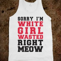 Sorry I'm White Girl Wasted Right Meow (White Tank) - College Is For Your mom