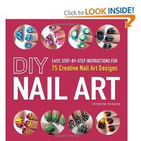 DIY Nail Art: Easy, Step-by-Step Instructions for 75 Creative Nail Art Designs: Catherine Rodgers: 9781440545177: Amazon.com: Books