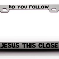 DO YOU FOLLOW JESUS THIS CLOSE Religious Christian Jesus Steel License Plate Frame Tag Holder Chrome