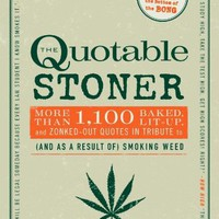 The Quotable Stoner: More Than 1,100 Baked, Lit-Up, and Zonked-Out Quotes in Tribute to (and as a Re