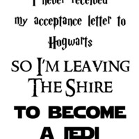 i never received my acceptance letter to hogwarts so i'm leaving the shire to become a jedi. print 8x10. star wars.lord of the rings.