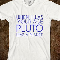 when i was your age pluto was a planet. - glamfoxx.com