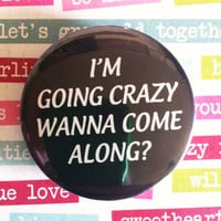 I&#x27;m going Crazy wanna come along- 1.75&quot; Badge / Pinback Button