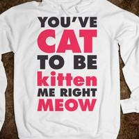 You've Cat To Be Kitten Me Right Meow (Hoodie)