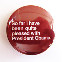 "So far I have been quite pleased with President Obama - 1.75"" Badge / Pinback Button"