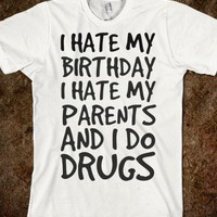 I hate my birthday i hate my parents and i do drugs