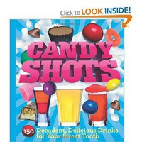 Candy Shots: 150 Decadent, Delicious Drinks for Your Sweet Tooth [Paperback]