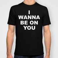 I Wanna Be On You T-shirt by Funny Shit Shirts | Society6