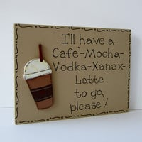 Hand Painted Wooden Tan Funny Cafe&#x27; Mocha Coffee Sign, &quot; I&#x27;ll have a Cafe&#x27; Mocha Vodka Xanax Latte to go, please.&quot;