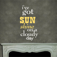 I've got sunshine on a cloudy day  Vinyl Decor Wall Subway art Lettering Words Quotes Decals Art Custom Willow Creek Signs LDS