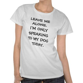 LEAVE ME ALONE I'M ONLY SPEAKING TO MY DOG TODAY from Zazzle.com
