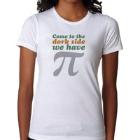 Funny Women's Shirt - Come To the Dork Side We Have Pi - Funny Saying Tshirt