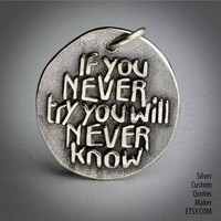 If you never try ... Inspirational Quotes on Solid Silver Pendant, Necklace, Cell Phone Charm, Personalized, Custom Quote