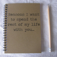 Reasons I want to spend the rest of my life with you - 5 x 7 journal