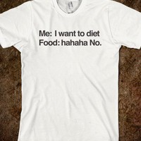 Me I Want To Diet Food Hahaha No - Helvetica Tees