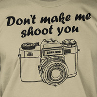 Don't Make Me Shoot You Photography Screen Printed T-Shirt Mens Ladies Womens Youth Funny Geek Photographer Camara Film Photo Tumblr