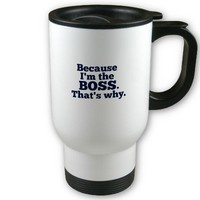 Because I'm the boss, that's why. Mugs from Zazzle.com