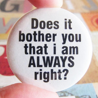 Does it bother you when i&#x27;m always right  - 1.75&quot; Badge / Pinback Button
