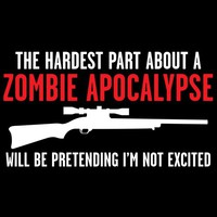 THE HARDEST PART ABOUT A ZOMBIE APOCALYPSE WILL BE PRETENDING I'M NOT EXCITED
