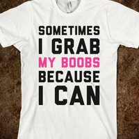Sometimes I Grab My Boobs - Text Tees